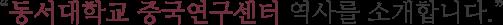 동서대학교 중국연구센터 역사를 소개합니다.